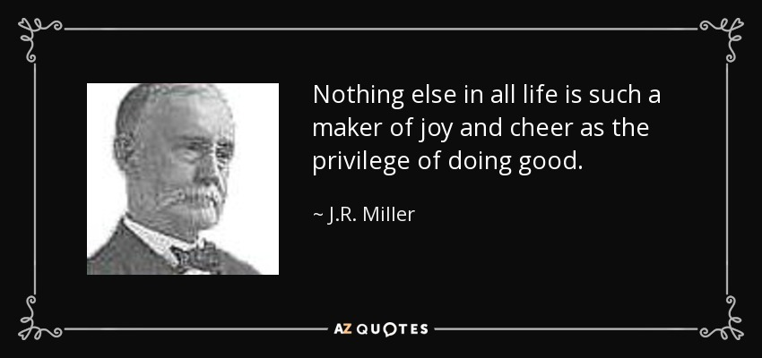 Nothing else in all life is such a maker of joy and cheer as the privilege of doing good. - J.R. Miller