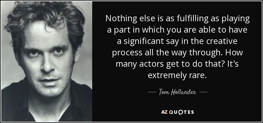 Nothing else is as fulfilling as playing a part in which you are able to have a significant say in the creative process all the way through. How many actors get to do that? It's extremely rare. - Tom Hollander