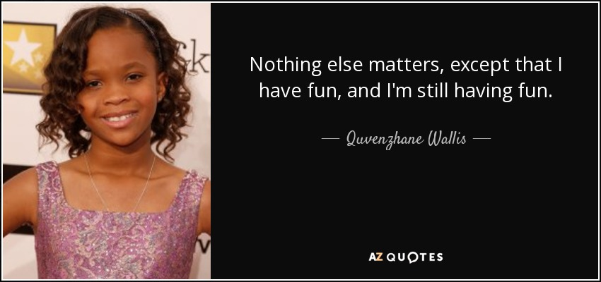 Nothing else matters, except that I have fun, and I'm still having fun. - Quvenzhane Wallis
