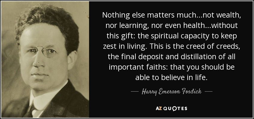 Nothing else matters much...not wealth, nor learning, nor even health...without this gift: the spiritual capacity to keep zest in living. This is the creed of creeds, the final deposit and distillation of all important faiths: that you should be able to believe in life. - Harry Emerson Fosdick