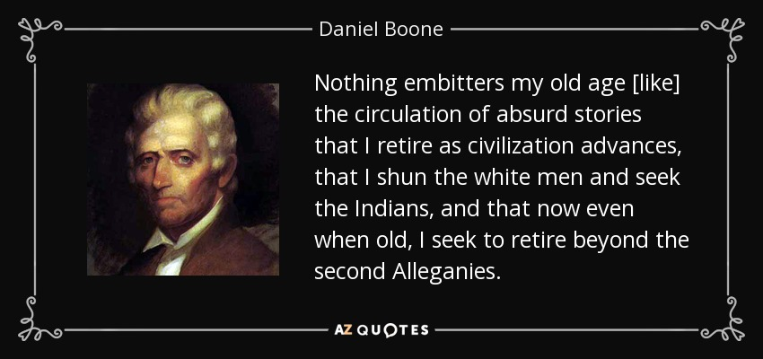 Nothing embitters my old age [like] the circulation of absurd stories that I retire as civilization advances, that I shun the white men and seek the Indians, and that now even when old, I seek to retire beyond the second Alleganies. - Daniel Boone