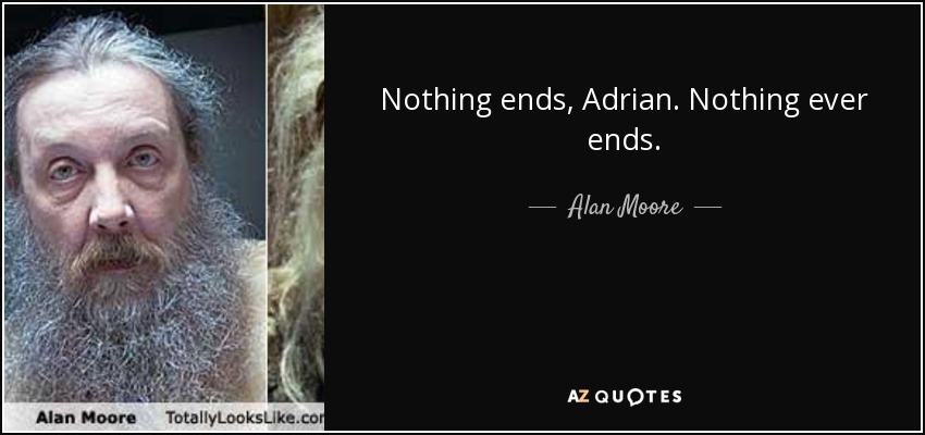 Nothing ends, Adrian. Nothing ever ends. - Alan Moore