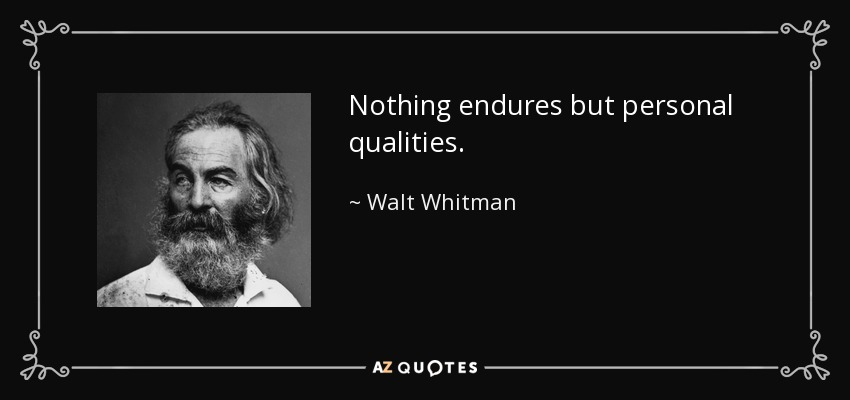 Nothing endures but personal qualities. - Walt Whitman