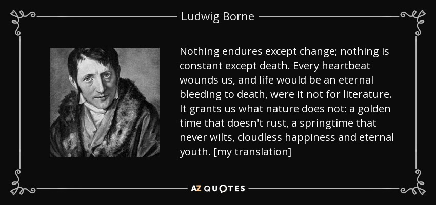 Nothing endures except change; nothing is constant except death. Every heartbeat wounds us, and life would be an eternal bleeding to death, were it not for literature. It grants us what nature does not: a golden time that doesn't rust, a springtime that never wilts, cloudless happiness and eternal youth. [my translation] - Ludwig Borne