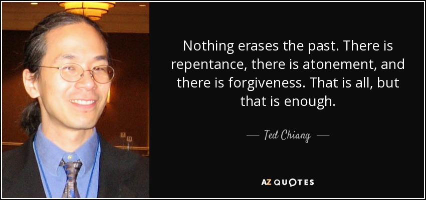 Nothing erases the past. There is repentance, there is atonement, and there is forgiveness. That is all, but that is enough. - Ted Chiang
