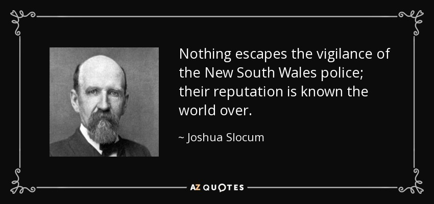 Nothing escapes the vigilance of the New South Wales police; their reputation is known the world over. - Joshua Slocum