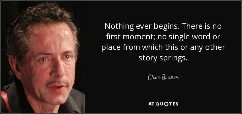 Nothing ever begins. There is no first moment; no single word or place from which this or any other story springs. - Clive Barker