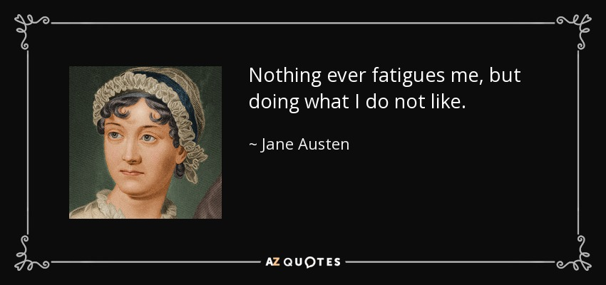 Nothing ever fatigues me, but doing what I do not like. - Jane Austen