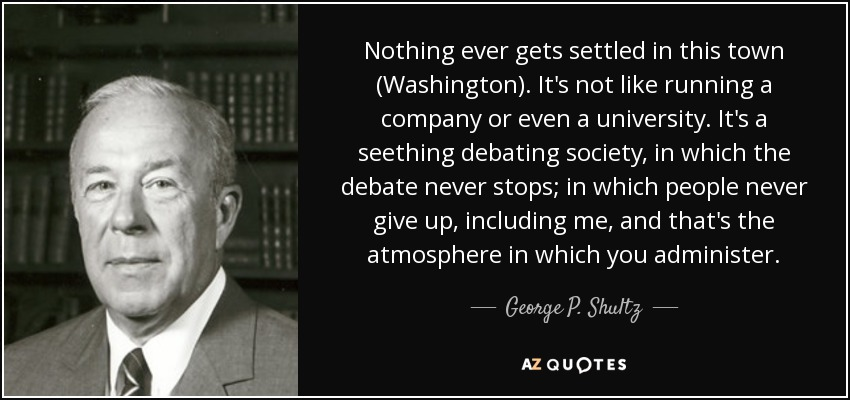 Nothing ever gets settled in this town (Washington). It's not like running a company or even a university. It's a seething debating society, in which the debate never stops; in which people never give up, including me, and that's the atmosphere in which you administer. - George P. Shultz
