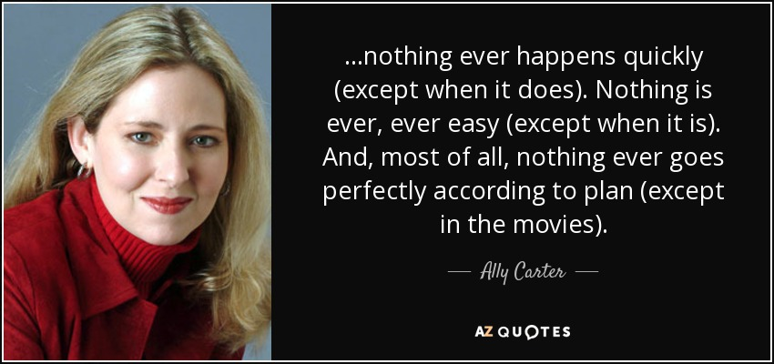 ...nothing ever happens quickly (except when it does). Nothing is ever, ever easy (except when it is). And, most of all, nothing ever goes perfectly according to plan (except in the movies). - Ally Carter