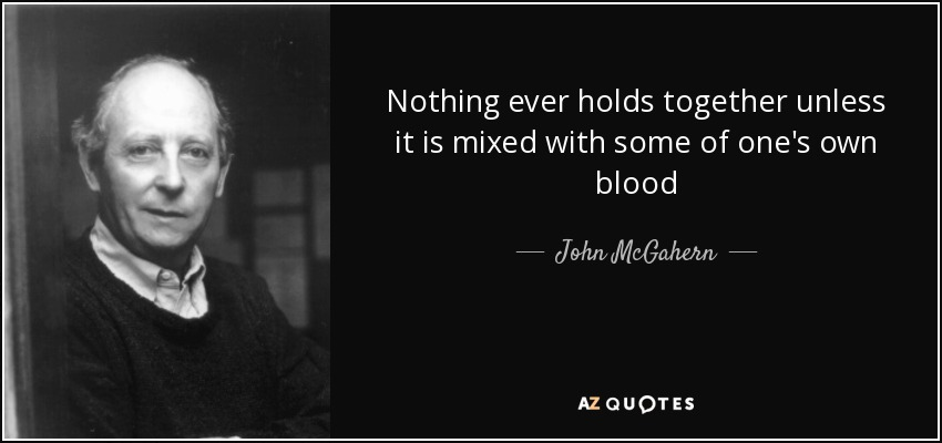 Nothing ever holds together unless it is mixed with some of one's own blood - John McGahern