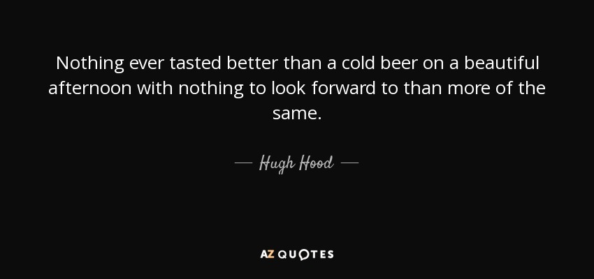 Nothing ever tasted better than a cold beer on a beautiful afternoon with nothing to look forward to than more of the same. - Hugh Hood