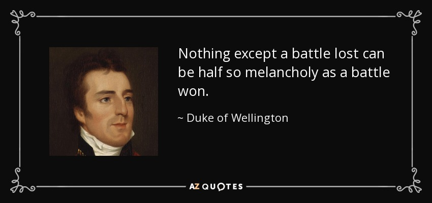 Nothing except a battle lost can be half so melancholy as a battle won. - Duke of Wellington