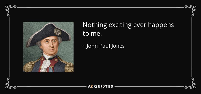 Nothing exciting ever happens to me. - John Paul Jones