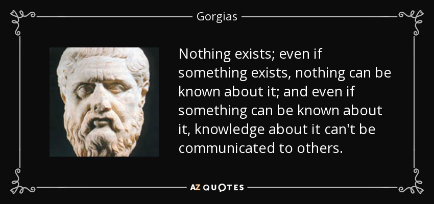 Nothing exists; even if something exists, nothing can be known about it; and even if something can be known about it, knowledge about it can't be communicated to others. - Gorgias