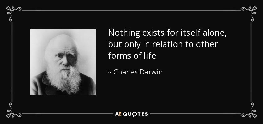Nothing exists for itself alone, but only in relation to other forms of life - Charles Darwin