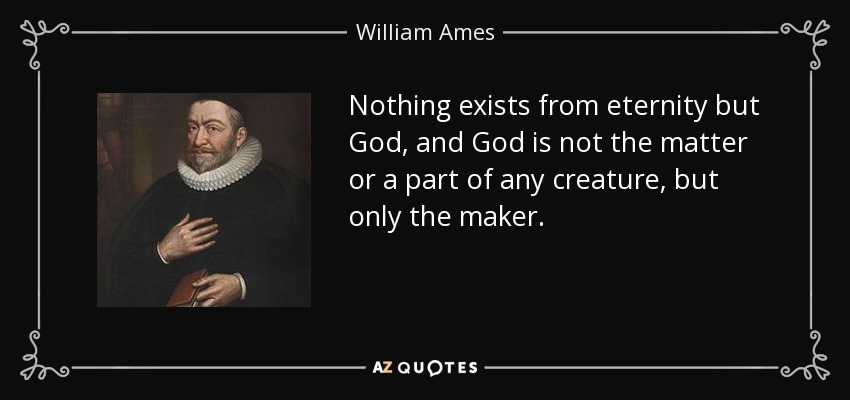 Nothing exists from eternity but God, and God is not the matter or a part of any creature, but only the maker. - William Ames