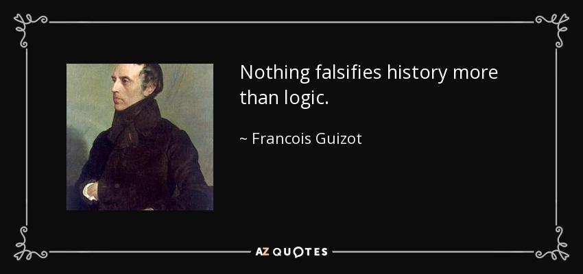Nothing falsifies history more than logic. - Francois Guizot