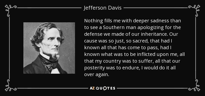Nothing fills me with deeper sadness than to see a Southern man apologizing for the defense we made of our inheritance. Our cause was so just, so sacred, that had I known all that has come to pass, had I known what was to be inflicted upon me, all that my country was to suffer, all that our posterity was to endure, I would do it all over again. - Jefferson Davis