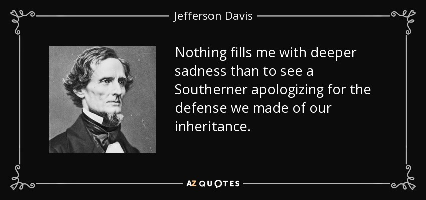Nothing fills me with deeper sadness than to see a Southerner apologizing for the defense we made of our inheritance. - Jefferson Davis
