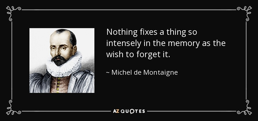 Nothing fixes a thing so intensely in the memory as the wish to forget it. - Michel de Montaigne