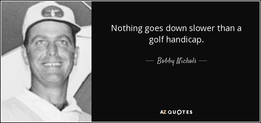 Nothing goes down slower than a golf handicap. - Bobby Nichols