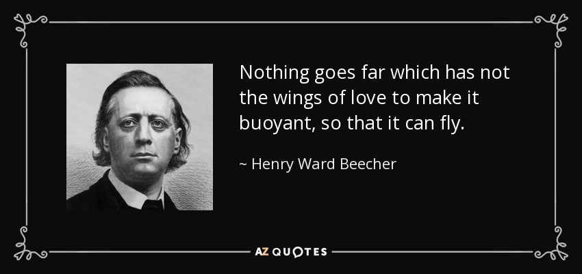 Nothing goes far which has not the wings of love to make it buoyant, so that it can fly. - Henry Ward Beecher