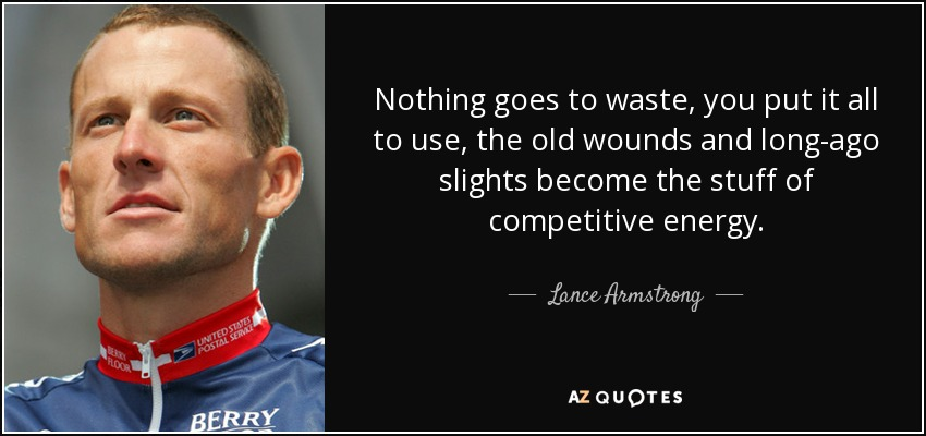 Nothing goes to waste, you put it all to use, the old wounds and long-ago slights become the stuff of competitive energy. - Lance Armstrong
