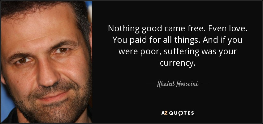 Nothing good came free. Even love. You paid for all things. And if you were poor, suffering was your currency. - Khaled Hosseini