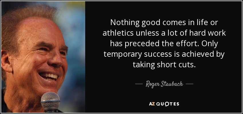 Nothing good comes in life or athletics unless a lot of hard work has preceded the effort. Only temporary success is achieved by taking short cuts. - Roger Staubach