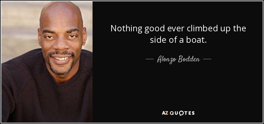 Nothing good ever climbed up the side of a boat. - Alonzo Bodden