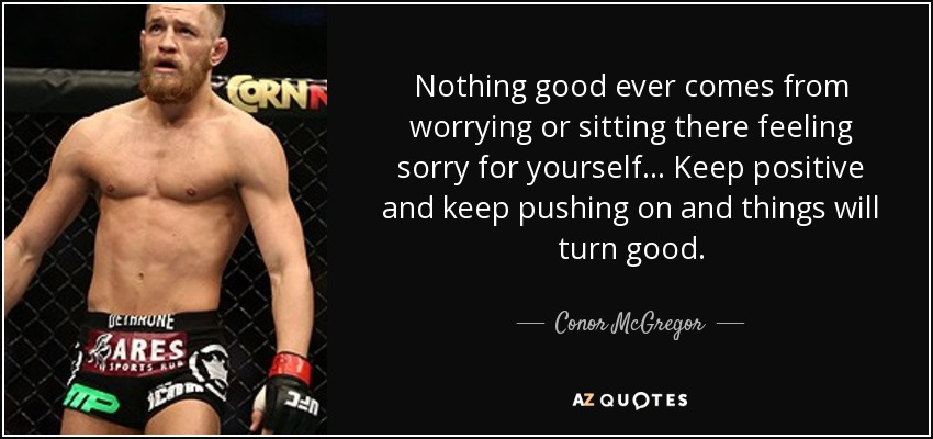 Nothing good ever comes from worrying or sitting there feeling sorry for yourself... Keep positive and keep pushing on and things will turn good. - Conor McGregor