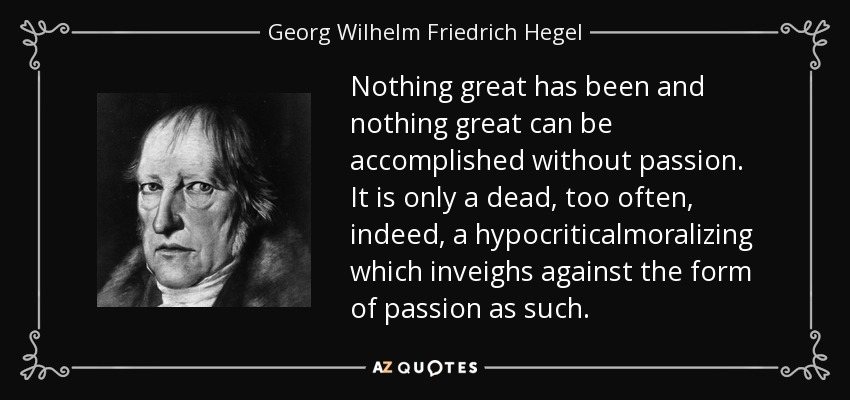 Nothing great has been and nothing great can be accomplished without passion. It is only a dead, too often, indeed, a hypocriticalmoralizing which inveighs against the form of passion as such. - Georg Wilhelm Friedrich Hegel