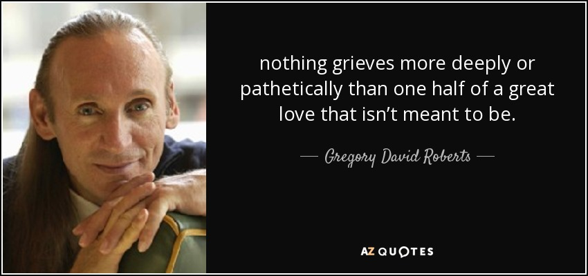 nothing grieves more deeply or pathetically than one half of a great love that isn't meant to be. - Gregory David Roberts