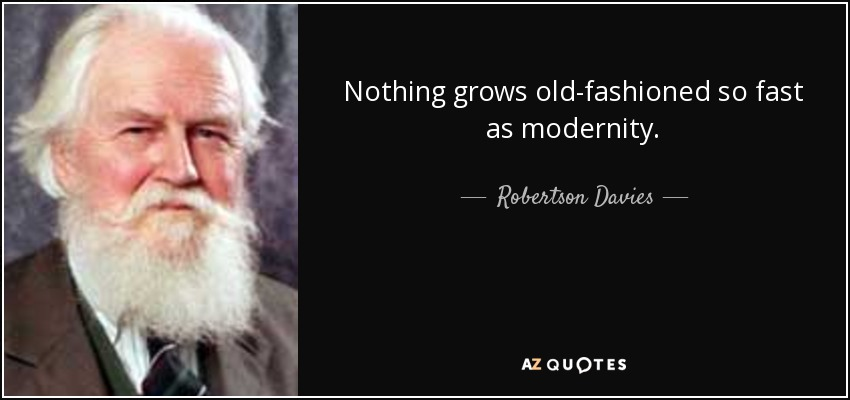 Nothing grows old-fashioned so fast as modernity. - Robertson Davies