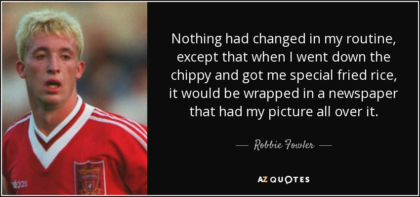 Nothing had changed in my routine, except that when I went down the chippy and got me special fried rice, it would be wrapped in a newspaper that had my picture all over it. - Robbie Fowler