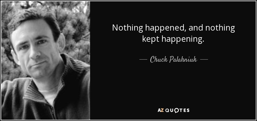 Nothing happened, and nothing kept happening. - Chuck Palahniuk
