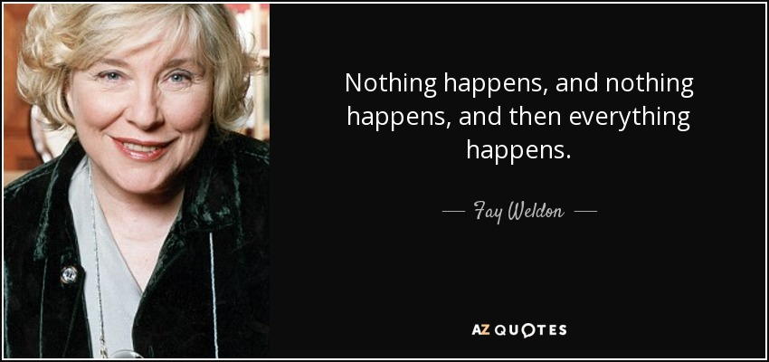 Nothing happens, and nothing happens, and then everything happens. - Fay Weldon