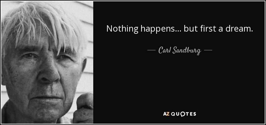 Nothing happens... but first a dream. - Carl Sandburg
