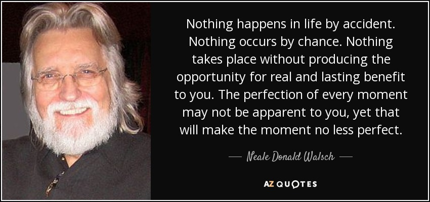 Nothing happens in life by accident. Nothing occurs by chance. Nothing takes place without producing the opportunity for real and lasting benefit to you. The perfection of every moment may not be apparent to you, yet that will make the moment no less perfect. - Neale Donald Walsch