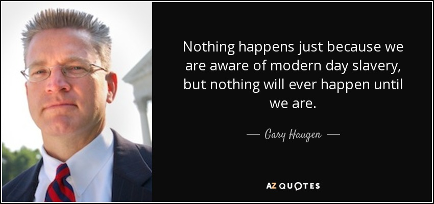 Nothing happens just because we are aware of modern day slavery, but nothing will ever happen until we are. - Gary Haugen