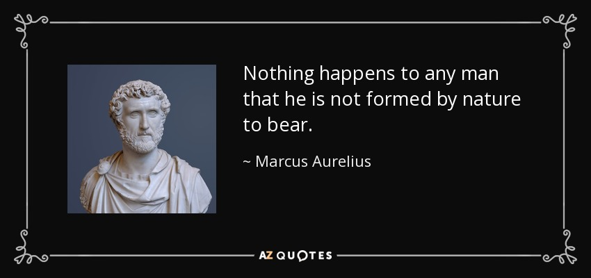 Nothing happens to any man that he is not formed by nature to bear. - Marcus Aurelius