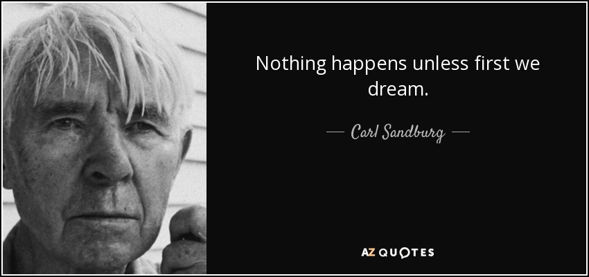 Nothing happens unless first we dream. - Carl Sandburg
