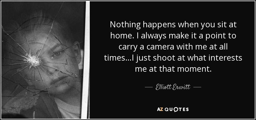 Nothing happens when you sit at home. I always make it a point to carry a camera with me at all times...I just shoot at what interests me at that moment. - Elliott Erwitt