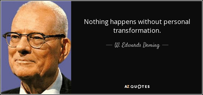 Nothing happens without personal transformation. - W. Edwards Deming