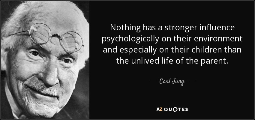 Nothing has a stronger influence psychologically on their environment and especially on their children than the unlived life of the parent. - Carl Jung