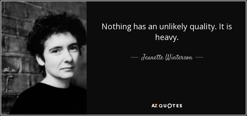 Nothing has an unlikely quality. It is heavy. - Jeanette Winterson