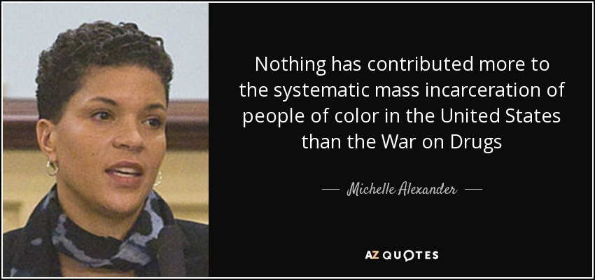 Nothing has contributed more to the systematic mass incarceration of people of color in the United States than the War on Drugs - Michelle Alexander