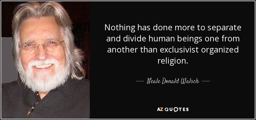 Nothing has done more to separate and divide human beings one from another than exclusivist organized religion. - Neale Donald Walsch