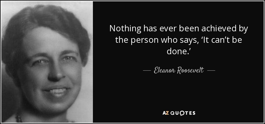 Nothing has ever been achieved by the person who says, 'It can't be done.' - Eleanor Roosevelt